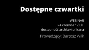 Na czarnym tle znajduje się tekst w prawym górnym rogu dostępne czwartki. Poniżej jest tekst webinar. Poniżej jest tekst 24 czerwca 17.00. Poniżej jest tytuł webinaru dostępność architektoniczna. Poniżej jest imię i nazwisko prowadzącego Bartosz Wilk